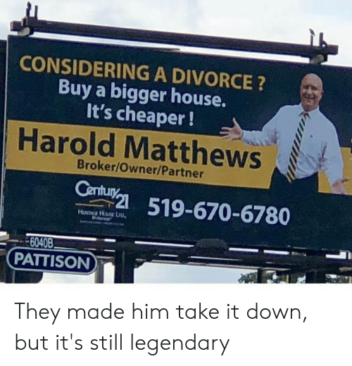 take-it-down: CONSIDERING A DIVORCE?  Buy a bigger house.  It's cheaper!  Harold Matthews  Broker/Owner/Partner  Century  519-670-6780  6040B  PATTISON They made him take it down, but it's still legendary