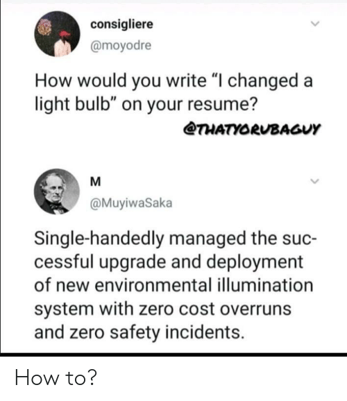 "Zero, How To, and Resume: consigliere  @moyodre  How would you write ""I changed a  light bulb"" on your resume?  THATYORUBAGUY  M  @MuyiwaSaka  Single-handedly managed the suc-  cessful upgrade and deployment  of new environmental illumination  system with zero cost overruns  and zero safety incidents How to?"