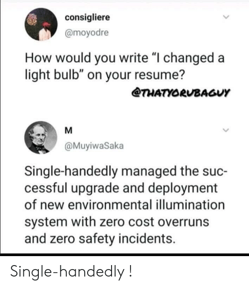 "Zero, Resume, and Single: consigliere  @moyodre  How would you write ""I changed a  light bulb"" on your resume?  @THATYORUBAGUY  @MuyiwaSaka  Single-handedly managed the suc-  cessful upgrade and deployment  of new environmental illumination  system with zero cost overruns  and zero safety incidents. Single-handedly !"