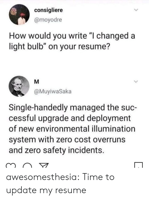 "Incidents: consigliere  @moyodre  How would you write ""I changed a  light bulb"" on your resume?  M  @MuyiwaSaka  Single-handedly managed the suc-  cessful upgrade and deployment  of new environmental illumination  system with zero cost overruns  and zero safety incidents. awesomesthesia:  Time to update my resume"