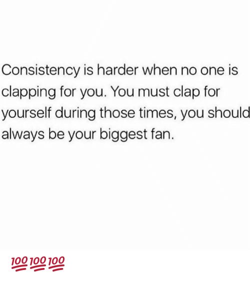 Consistency: Consistency is harder when no one is  clapping for you. You must clap for  yourself during those times, you shoulo  always be your biggest fan. 💯💯💯