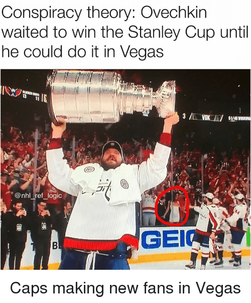 stanley cup: Conspiracy theory: Ovechkin  waited to win the Stanley Cup until  he could do it in Vegas  IN  1/49  di  @nhl ref logic  GEI Caps making new fans in Vegas