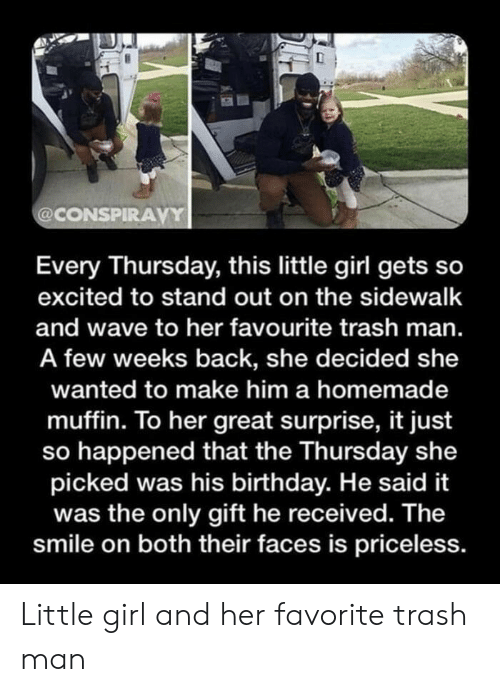 Muffin: @CONSPIRAVY  Every Thursday, this little girl gets so  excited to stand out on the sidewalk  and wave to her favourite trash man.  A few weeks back, she decided she  wanted to make him a homemade  muffin. To her great surprise, it just  so happened that the Thursday she  picked was his birthday. He said it  was the only gift he received. The  smile on both their faces is priceless. Little girl and her favorite trash man