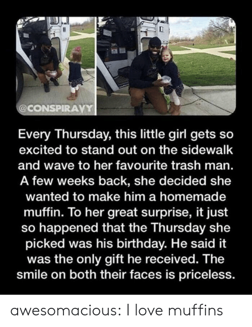 so excited: @CONSPIRAVY  Every Thursday, this little girl gets so  excited to stand out on the sidewalk  and wave to her favourite trash man.  A few weeks back, she decided she  wanted to make him a homemade  muffin. To her great surprise, it just  so happened that the Thursday she  picked was his birthday. He said it  was the only gift he received. The  smile on both their faces is priceless. awesomacious:  I love muffins
