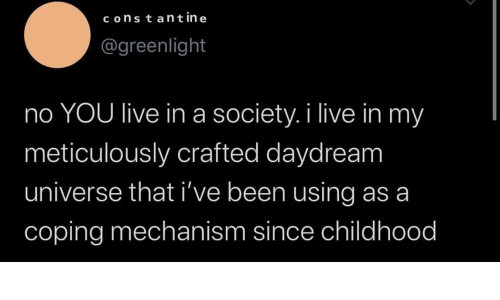 Live, Been, and Universe: constant in e  @greenlight  no YOU live ina society. i live in my  meticulously crafted daydream  universe that i've been using as a  coping mechanism since childhood