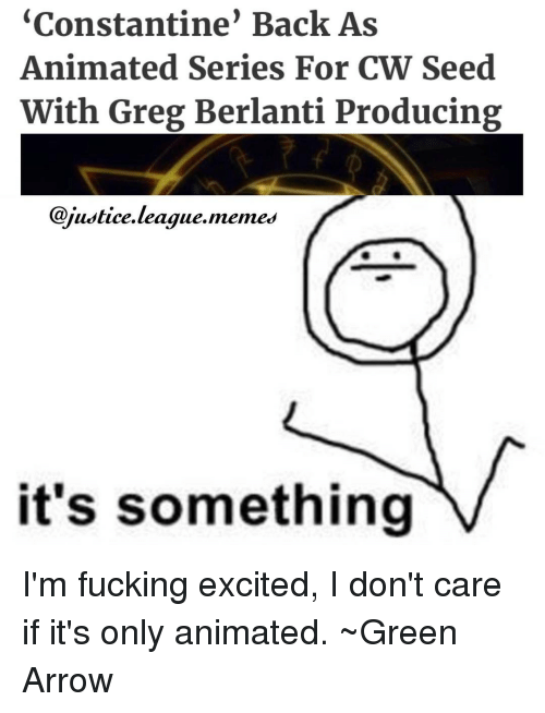 Justice League Meme: Constantine Back As  Animated Series For CW Seed  With Greg Berlanti Producing  @justice league memes  it's something I'm fucking excited, I don't care if it's only animated. ~Green Arrow
