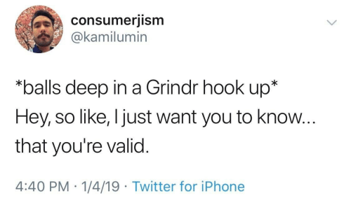 Iphone, Twitter, and Grindr: consumerjism  @kamilumin  *balls deep in a Grindr hook up*  Hey, so like, I just want you to know...  that you're valid.  4:40 PM 1/4/19 Twitter for iPhone