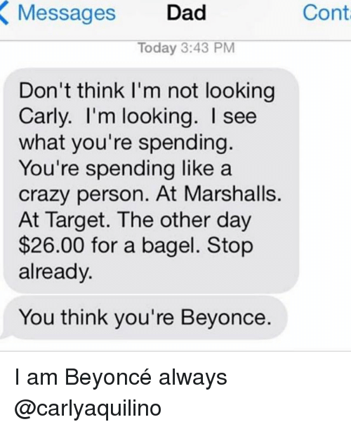 marshalls: Cont  Messages Dad  X Today 3:43 PM  Don't think I'm not looking  Carly. I'm looking. see  what you're spending.  You're spending like a  crazy person. At Marshalls.  At Target. The other day  $26.00 for a bagel. Stop  already.  You think you're Beyonce. I am Beyoncé always @carlyaquilino