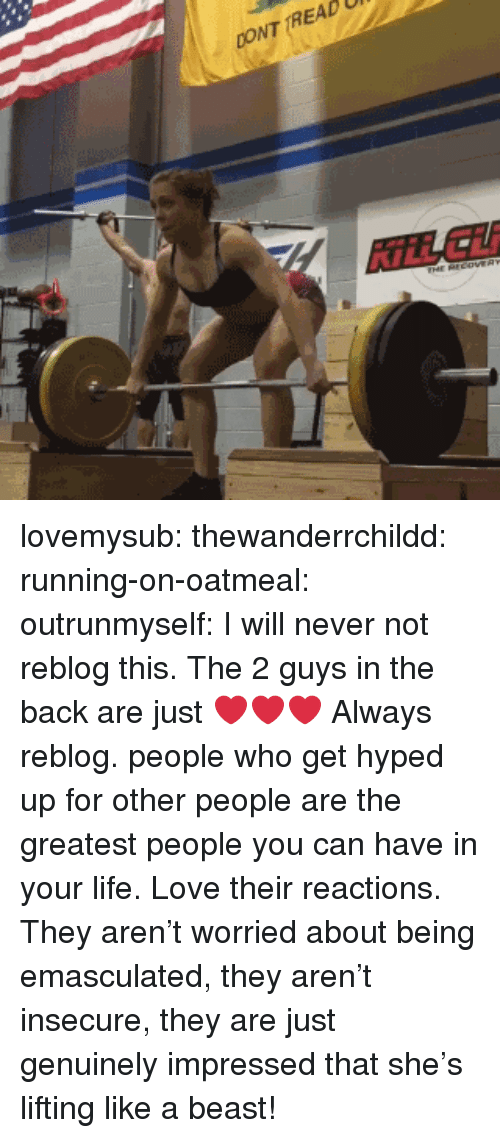 hyped: CONT TREAD  KİLL Lİİ lovemysub: thewanderrchildd:  running-on-oatmeal:  outrunmyself:  I will never not reblog this. The 2 guys in the back are just ❤❤❤  Always reblog.   people who get hyped up for other people are the greatest people you can have in your life.   Love their reactions. They aren't worried about being emasculated, they aren't insecure, they are just genuinely impressed that she's lifting like a beast!