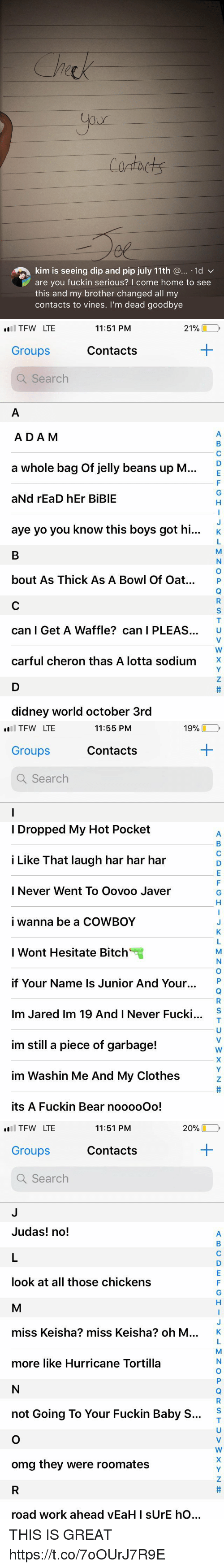 """M K: Contaets  kim is seeing dip and pip july 11th @... .1d v  are you fuckin serious? I come home to see  this and my brother changed all my  contacts to vines. I'm dead goodbye   TFW LTE  Groups  Q Search  11:51 PM  21%し  Contacts  ADA M  a whole bag of jelly beans up M  aNd rEaD hEr BiBlE  aye yo you know this boys got hi...  K  bout As Thick As A Bowl Of Oat. P  can I Get A Waffle? can I PLEAS. U  carful cheron thas A lotta sodium'X  didney world october 3rd   19%-,  l TFW LTE  Groups  Q Search  11:55 PM  Contacts  I Dropped My Hot Pocket  i Like That laugh har har har  I Never Went To Oovoo Javer  i wanna be a COWBOY  I Wont Hesitate Bitch""""  if Your Name Is Junior And Your.  Im Jared Im 19 And I Never Fucki  im still a piece of garbage!  im Washin Me And My Clothes  its A Fuckin Bear nooooOo!  S   20% □  l TFW LTE  Groups  Q Search  11:51 PM  Contacts  Judas! no!  look at all those chickens  miss Keisha? miss Keisha? oh M  K  more like Hurricane Tortilla  S  not Going To Your Fuckin Baby S...  omg they were roomates  ro  ad work ahead yEaH I sUrE  hO THIS IS GREAT https://t.co/7oOUrJ7R9E"""