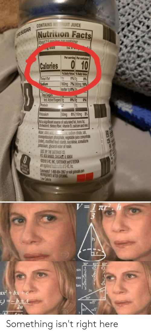 Facts, Food, and Gatorade: CONTAINS NO RUIT JUICE  Nutrition Facts  90 SUGAR  About 25 coninae norcontainer  Per serving Per container  Calories 0 10  % Daily Value % Daily Value  0% 0g  Total Fat  0%  160mg 7% 380mg 16%  ess han 1g 0% 2n  Godium  Total Sugars  Incl. Added Sugars Og  0% 0g  0%  Protein  0g  50mg 0% 110mg 2%  Potassium  Not a significant source of saturated fat,trans fat,  cholesterol, dietary fiber, vitamin D, calcium and iron.  Water, citric acid,  monopotassium phosphate, vegetable juice concentrate  (color), modified food starch, sucralose, acesulfame  potassium, glycerol ester of rosin.  DIST. BY. THE GATORADE CO.  P.O BOX 049003, CHICAGU, IL 0604  C2019 S-VC, INC. GATORADE and G DESIGN  ae rejistrnd  Comments? 1-800-84-2867 orvisit gaorade.com  I, sodium citrate, salt,  CALORIES  dsd S-VC, n.  CRNG  20 H2  REFRIGERATE AFTER OPENING.  Low Calorie  V=1 nr.h  30° 45°  sin  COS  tan  ax + bx +c  2a Something isn't right here