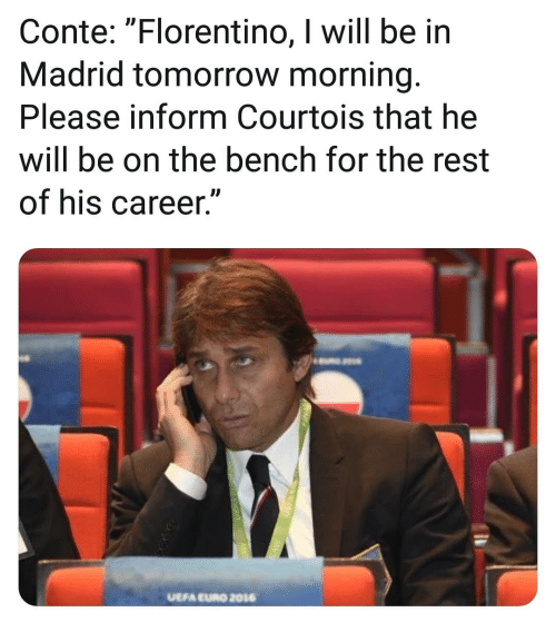 """Memes, Euro, and Tomorrow: Conte: """"Florentino, I will be in  Madrid tomorrow morning.  Please inform Courtois that he  will be on the bench for the rest  of his career.""""  UEFA EURO 2016"""