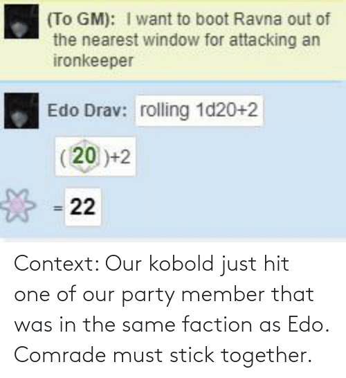 Stick Together: Context: Our kobold just hit one of our party member that was in the same faction as Edo. Comrade must stick together.