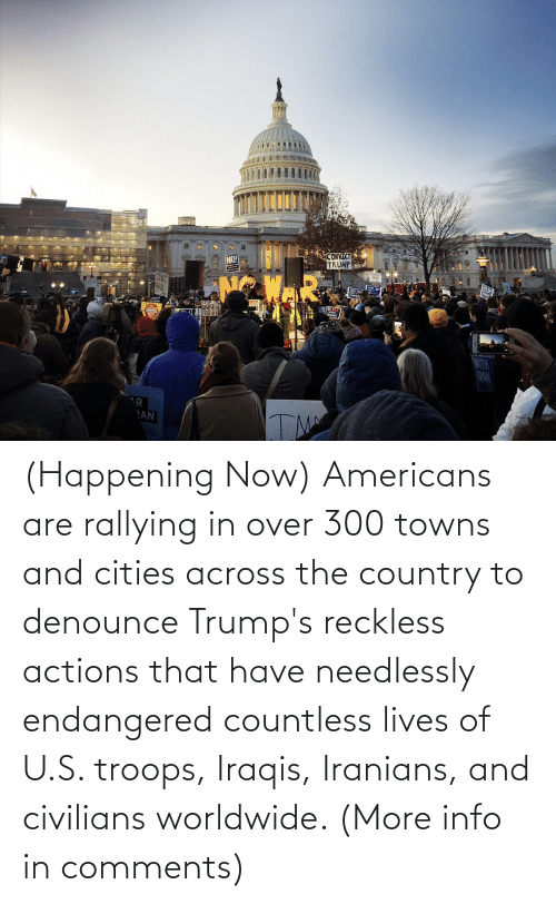 Civilians: CONVICTE  TRUMP  NO!  TOLO  1R  AN  TM (Happening Now) Americans are rallying in over 300 towns and cities across the country to denounce Trump's reckless actions that have needlessly endangered countless lives of U.S. troops, Iraqis, Iranians, and civilians worldwide. (More info in comments)