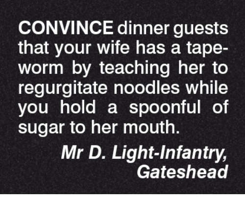 regurgitator: CONVINCE dinner guests  that your wife has a tape-  Worm by teaching her to  regurgitate noodles while  you hold a spoonful of  sugar to her mouth.  Mr D. Light Infantry,  Gateshead