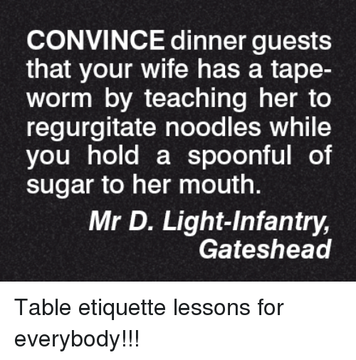 regurgitator: CONVINCE dinner guests  that your wife has a tape-  Worm by teaching her to  regurgitate noodles while  you hold a spoonful of  sugar to her mouth.  Mr D. Light Infantry,  Gateshead Table etiquette lessons for everybody!!!