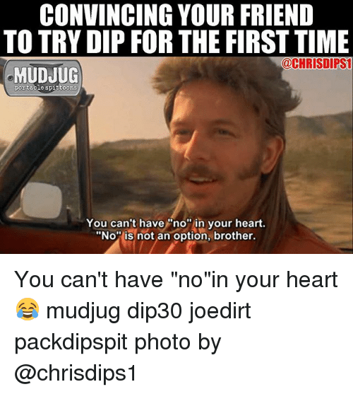 "dips: CONVINCING YOUR FRIEND  TO TRY DIP FOR THE FIRST TIME  @CHRISDIPSI  MUDJUG  portable spittoons  You can't have""no"" in your heart.  ""No is not an option, brother. You can't have ""no""in your heart 😂 mudjug dip30 joedirt packdipspit photo by @chrisdips1"
