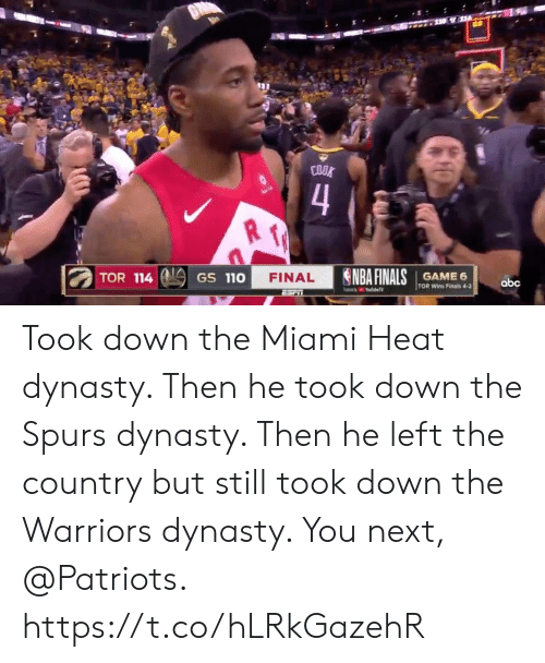 The Miami Heat: COOK  4  Su  NBA FINALS  TOR 114  GAME 6  TOR Wins Finals 4-2  FINAL  GS 110  abc  YoubeTV  ESriT Took down the Miami Heat dynasty.   Then he took down the Spurs dynasty.   Then he left the country but still took down the Warriors dynasty.   You next, @Patriots. https://t.co/hLRkGazehR