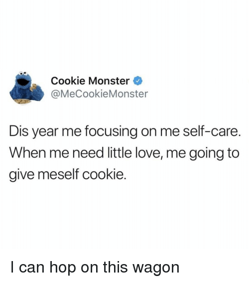 focusing: Cookie Monster  @MeCookieMonster  Dis year me focusing on me self-care.  When me need little love, me going to  give meself cookie I can hop on this wagon