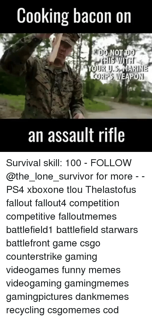 Corpsing: Cooking bacon on  DO NOT DO  UR U.SMARINE  CORPS WEAN  PO  an assault rifle Survival skill: 100 - FOLLOW @the_lone_survivor for more - - PS4 xboxone tlou Thelastofus fallout fallout4 competition competitive falloutmemes battlefield1 battlefield starwars battlefront game csgo counterstrike gaming videogames funny memes videogaming gamingmemes gamingpictures dankmemes recycling csgomemes cod