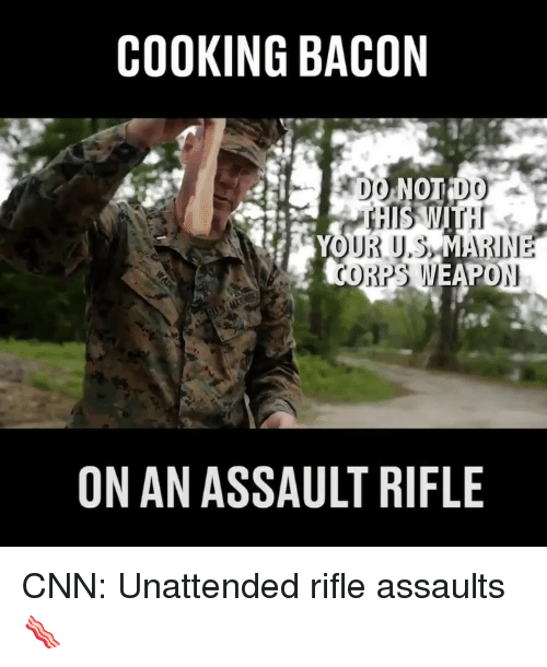 Rifle: COOKING BACON  PO  ON AN ASSAULT RIFLE CNN: Unattended rifle assaults 🥓