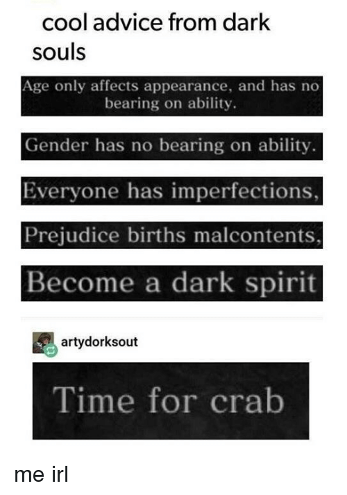 bearing: cool advice from dark  souls  Age only affects appearance, and has no  bearing on ability.  Gender has no bearing on ability.  Everyone has imperfections,  Prejudice births malcontents,  Become a dark spirit  artydorksout  Time for crab me irl