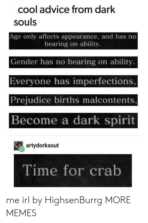 Advice, Dank, and Memes: cool advice from dark  souls  Age only affects appearance, and has no  bearing on ability.  Gender has no bearing on ability.  Everyone has imperfections,  Prejudice births malcontents,  Become a dark spirit  artydorksout  Time for crab me irl by HighsenBurrg MORE MEMES