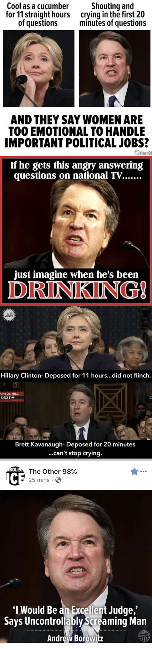 deposed: Cool as a cucumber  for 11 straight hours  of questions  Shouting and  crying in the first 20  minutes of questions  AND THEY SAY WOMEN ARE  TOO EMOTIONAL TO HANDLE  IMPORTANT POLITICAL JOBS?  Wther98   If he gets this angry answering  just imagine when he's been  DRINKING   Le  Action  Hillary Clinton- Deposed for 11 hours...did not flinch.  APITOL HILL  3:32 PM  Brett Kavanaugh- Deposed for 20 minutes  ...can't stop crying.   OLI  The Other 98%  25 mins .  I Would Be an Excellent Judge  Says Uncontrollably Screaming Man  Andrew Borowitz  ,'  Other98