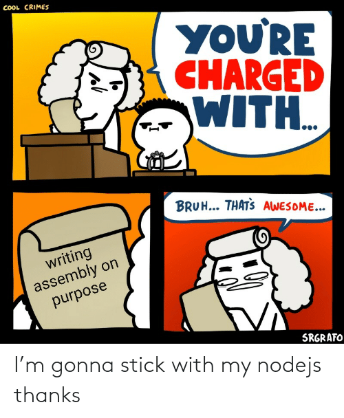 Charged: COOL CRIMES  YOU'RE  CHARGED  WITH..  BRUH... THATS AWESOME...  writing  assembly on  purpose  SRGRAFO I'm gonna stick with my nodejs thanks