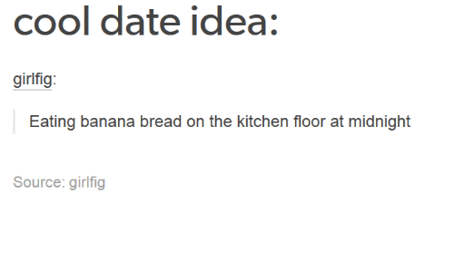 Banana Bread: Cool date idea:  girlfig  Eating banana bread on the kitchen floor at midnight  Source: girl fig