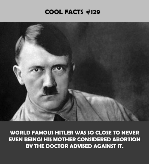 Advised: COOL FACTS #129  WORLD FAMOUS HITLER WAS SO CLOSE TO NEVER  EVEN BEING! HIS MOTHER CONSIDERED ABORTION  BY THE DOCTOR ADVISED AGAINST IT