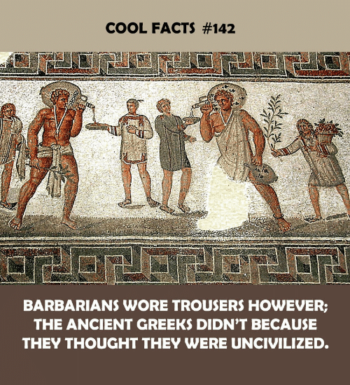 Facts, Cool, and Ancient: COOL FACTS #142  BARBARIANS WORE TROUSERS HOWEVER;  THE ANCIENT GREEKS DIDN'T BECAUSE  THEY THOUGHT THEY WERE UNCIVILIZED.