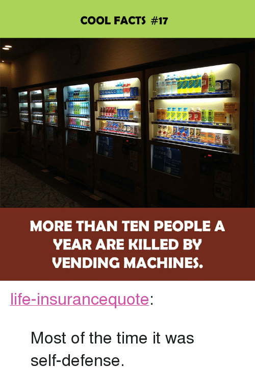 "vending machines: COOL FACTS #17  MORE THAN TEN PEOPLE A  YEAR ARE KILLED BY  VENDING MACHINES. <p><a href=""http://life-insurancequote.tumblr.com/post/151349457260/most-of-the-time-it-was-self-defense"" class=""tumblr_blog"">life-insurancequote</a>:</p><blockquote><p>Most of the time it was self-defense.</p></blockquote>"