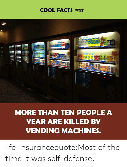 vending machines: COOL FACTS #17  MORE THAN TEN PEOPLE A  YEAR ARE KILLED BY  VENDING MACHINES. life-insurancequote:Most of the time it was self-defense.