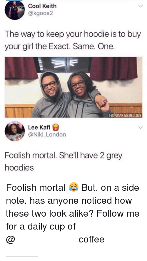 exacting: Cool Keith  @kgoos2  The way to keep your hoodie is to buy  your girl the Exact. Same. One.  FB@DANK MEMEOLOGY  Lee Kafi  @Niki_London  Foolish mortal. She'll have 2 grey  hoodies Foolish mortal 😂 But, on a side note, has anyone noticed how these two look alike? Follow me for a daily cup of @____________coffee____________