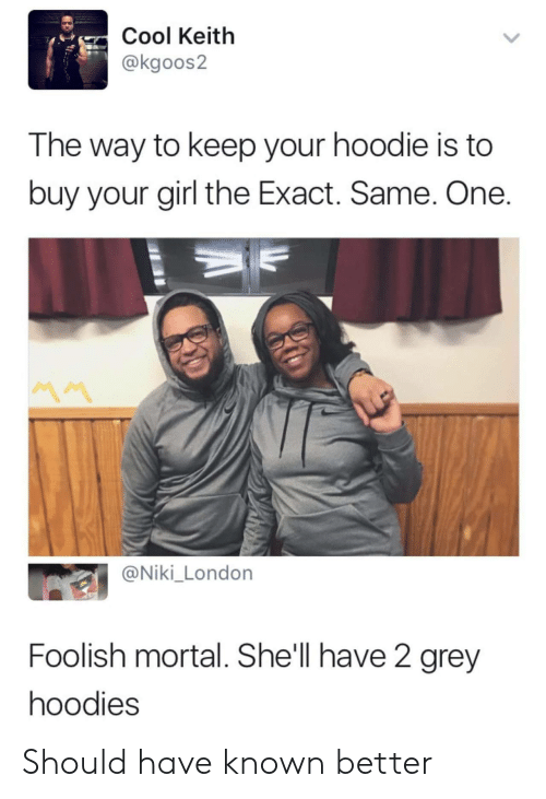 Cool, Girl, and Grey: Cool Keitlh  @kgoos2  The way to keep your hoodie is to  buy your girl the Exact. Same. One  @Niki_London  Foolish mortal. She'll have 2 grey  hoodies Should have known better