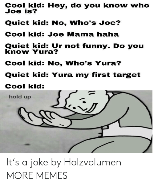 Dank, Funny, and Memes: Cool kid: Hey, do you kno w who  Joe is?  Quiet kid: No, Who's Joe?  Cool kid: Joe Mama haha  Quiet kid: Ur not funny. Do you  know Yura?  Cool kid: No, Who's Yura?  Quiet kid: Yura my first target  Cool kid:  hold up It's a joke by Holzvolumen MORE MEMES
