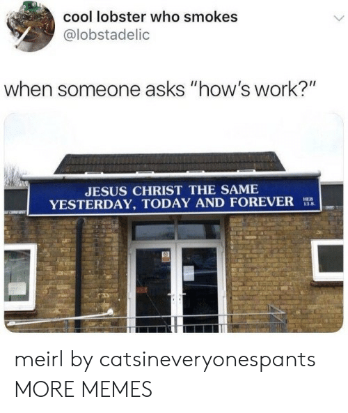 """lobster: cool lobster who smokes  @lobstadelic  when someone asks """"how's work?""""  JESUS CHRIST THE SAME  YESTERDAY, TODAY AND FOREVER  HEB  13.8 meirl by catsineveryonespants MORE MEMES"""