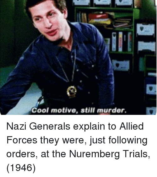 Cool, Murder, and Nazi: Cool motive, still murder. Nazi Generals explain to Allied Forces they were, just following orders, at the Nuremberg Trials, (1946)
