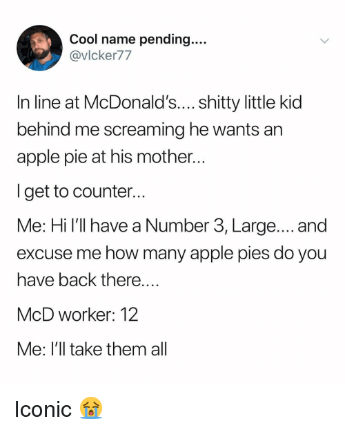 Apple, McDonalds, and Cool: Cool name pending...  @vIcker77  In line at McDonald's.... shitty little kid  behind me screaming he wants an  apple pie at his mother  I get to counter  Me: Hi l'll have a Number 3, Large.... and  excuse me how many apple pies do you  have back there  McD worker: 12  e: lll take them al Iconic 😭