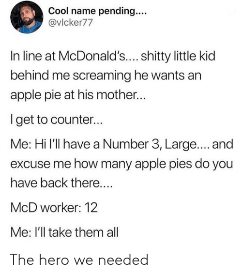 Apple Pie: Cool name pending...  @vlcker77  In line at McDonald'.... shitty little kid  behind me screaming he wants an  apple pie at his mother...  Iget to counter...  Me: Hi l'll have a Number 3, Large.... and  excuse me how many apple pies do you  have back there....  McD worker: 12  Me: I'll take them all The hero we needed
