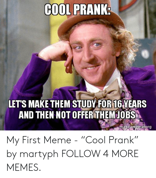 """Dank, Meme, and Memes: COOL PRANK  LET'S MAKE THEM STUDY FOR 16 YEARS  AND THEN NOT OFFER THEMJOBS  makeameme.org My First Meme - """"Cool Prank"""" by martyph FOLLOW 4 MORE MEMES."""