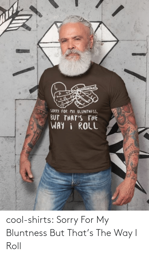 Cool: cool-shirts:  Sorry For My Bluntness But That's The Way I Roll