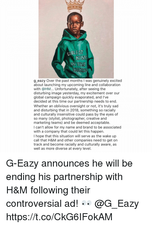 G-Eazy, Image, and Time: COOLE ST  WORLD  g eazy Over the past months I was genuinely excited  about launching my upcoming line and collaboration  with @HM... Unfortunately, after seeing the  disturbing image yesterday, my excitement over our  global campaign quickly evaporated, and l've  decided at this time our partnership needs to end.  Whether an oblivious oversight or not, it's truly sad  and disturbing that in 2018, something so racially  and culturally insensitive could pass by the eyes of  so many (stylist, photographer, creative and  marketing teams) and be deemed acceptable.  I can't allow for my name and brand to be associated  with a company that could let this happen.  I hope that this situation will serve as the wake up  call that H&M and other companies need to get on  track and become racially and culturally aware, as  well as more diverse at every level G-Eazy announces he will be ending his partnership with H&M following their controversial ad! 👀 @G_Eazy https://t.co/CkG6IFokAM