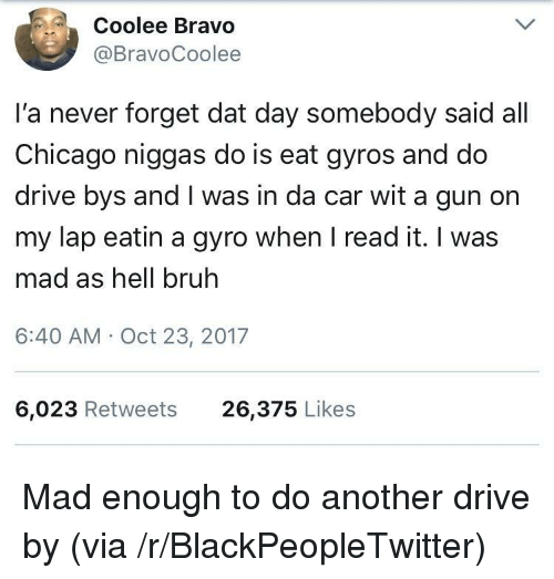 gyro: Coolee Bravo  @BravoCoolee  I'a never forget dat day somebody said all  Chicago niggas do is eat gyros and do  drive bys and I was in da car wit a gun on  my lap eatin a gyro when I read it. I was  mad as hell bruh  6:40 AM Oct 23, 2017  6,023 Retweets  26,375 Likes <p>Mad enough to do another drive by (via /r/BlackPeopleTwitter)</p>