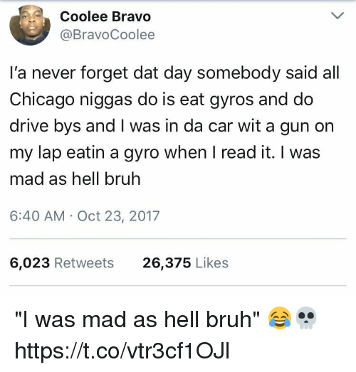 """gyro: Coolee Bravo  @BravoCoolee  l'a never forget dat day somebody said all  Chicago niggas do is eat gyros and do  drive bys and I was in da car wit a gun on  my lap eatin a gyro when I read it. I was  mad as hell bruh  6:40 AM Oct 23, 2017  6,023 Retweets  26,375 Likes """"I was mad as hell bruh"""" 😂💀 https://t.co/vtr3cf1OJl"""