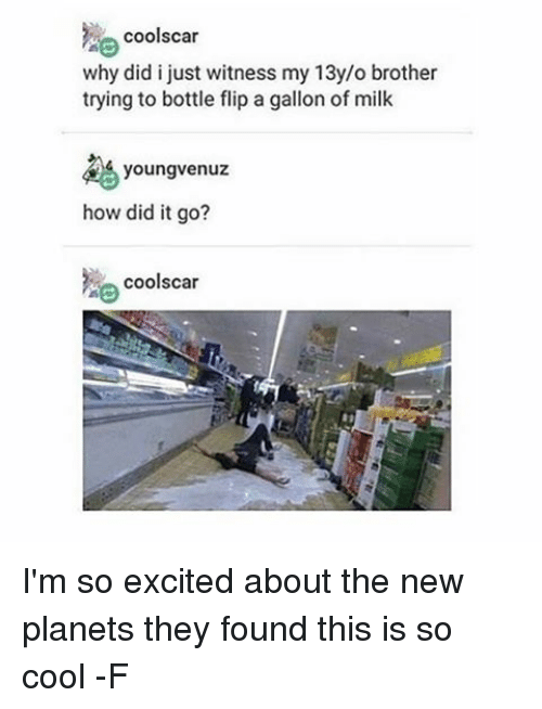Excition: cools car  why did i just witness my 13y/o brother  trying to bottle flip a gallon of milk  youngvenuz  how did it go?  cools car I'm so excited about the new planets they found this is so cool -F