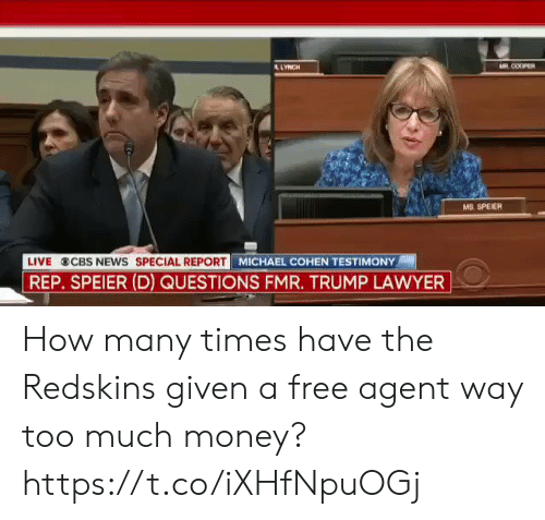 How Many Times, Lawyer, and Money: COOPER  MS, SPEIER  LIVE CBS NEWS SPECIAL REPORT M  MICHAEL COHEN TESTIMONY  REP. SPEIER (D) QUESTIONS FMR. TRUMP LAWYER How many times have the Redskins given a free agent way too much money? https://t.co/iXHfNpuOGj