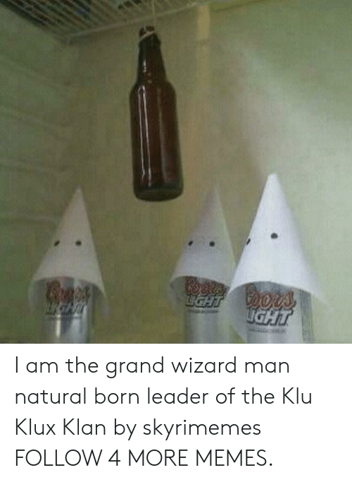 Klu: Coors  JаHT  IGHT I am the grand wizard man natural born leader of the Klu Klux Klan by skyrimemes FOLLOW 4 MORE MEMES.