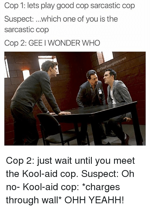 walle: Cop 1: lets play good cop sarcastic cop  Suspect: which one of you is the  sarcastic cop  Cop 2: GEE I WONDER WHO  ert  0  ny  heFun Cop 2: just wait until you meet the Kool-aid cop. Suspect: Oh no- Kool-aid cop: *charges through wall* OHH YEAHH!